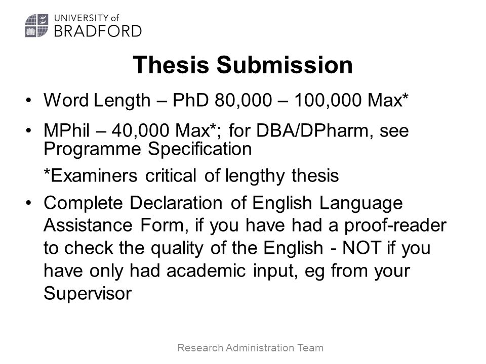 Thesis Submission Word Length – PhD 80,000 – 100,000 Max* MPhil – 40,000 Max*; for DBA/DPharm, see Programme Specification *Examiners critical of lengthy thesis Complete Declaration of English Language Assistance Form, if you have had a proof-reader to check the quality of the English - NOT if you have only had academic input, eg from your Supervisor Research Administration Team