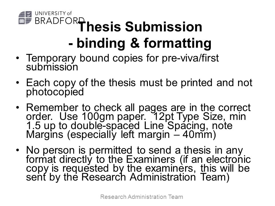 Thesis Submission - binding & formatting Temporary bound copies for pre-viva/first submission Each copy of the thesis must be printed and not photocopied Remember to check all pages are in the correct order.