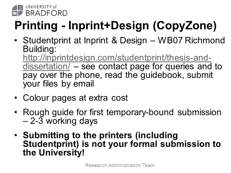 Printing - Inprint+Design (CopyZone) Studentprint at Inprint & Design – WB07 Richmond Building: http://inprintdesign.com/studentprint/thesis-and- dissertation/ – see contact page for queries and to pay over the phone, read the guidebook, submit your files by email http://inprintdesign.com/studentprint/thesis-and- dissertation/ Colour pages at extra cost Rough guide for first temporary-bound submission – 2-3 working days Submitting to the printers (including Studentprint) is not your formal submission to the University.