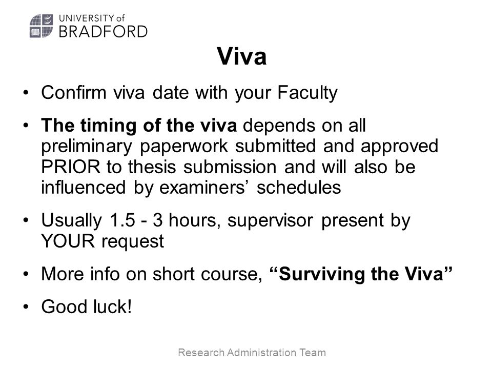 Viva Confirm viva date with your Faculty The timing of the viva depends on all preliminary paperwork submitted and approved PRIOR to thesis submission and will also be influenced by examiners' schedules Usually 1.5 - 3 hours, supervisor present by YOUR request More info on short course, Surviving the Viva Good luck.