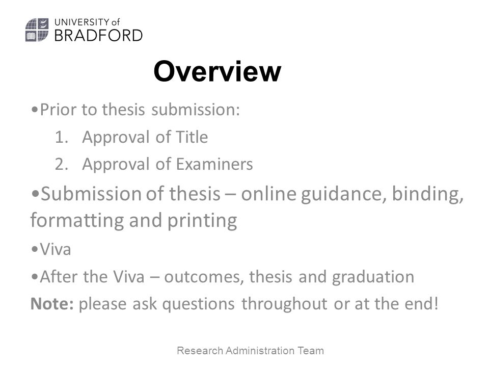 Overview Prior to thesis submission: 1.Approval of Title 2.Approval of Examiners Submission of thesis – online guidance, binding, formatting and printing Viva After the Viva – outcomes, thesis and graduation Note: please ask questions throughout or at the end.