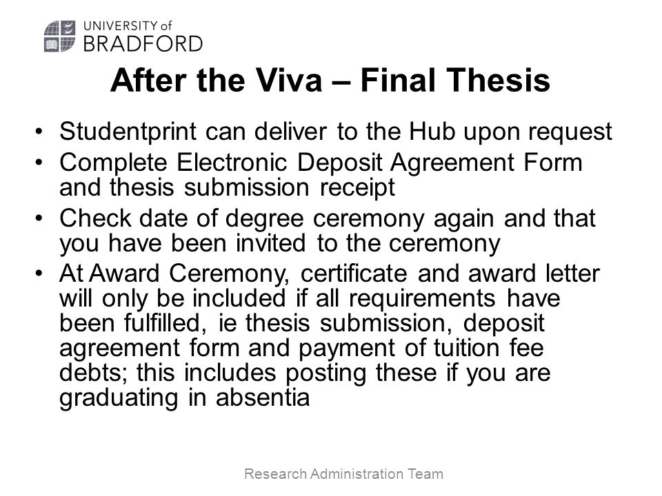 After the Viva – Final Thesis Studentprint can deliver to the Hub upon request Complete Electronic Deposit Agreement Form and thesis submission receipt Check date of degree ceremony again and that you have been invited to the ceremony At Award Ceremony, certificate and award letter will only be included if all requirements have been fulfilled, ie thesis submission, deposit agreement form and payment of tuition fee debts; this includes posting these if you are graduating in absentia Research Administration Team