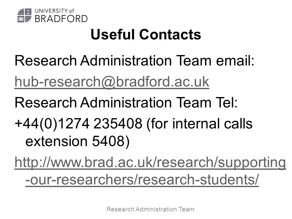 Useful Contacts Research Administration Team email: hub-research@bradford.ac.uk Research Administration Team Tel: +44(0)1274 235408 (for internal calls extension 5408) http://www.brad.ac.uk/research/supporting -our-researchers/research-students/ Research Administration Team