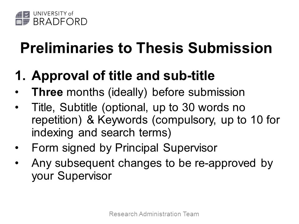 Preliminaries to Thesis Submission 1.Approval of title and sub-title Three months (ideally) before submission Title, Subtitle (optional, up to 30 words no repetition) & Keywords (compulsory, up to 10 for indexing and search terms) Form signed by Principal Supervisor Any subsequent changes to be re-approved by your Supervisor Research Administration Team