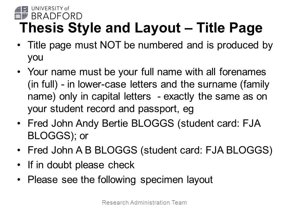 Thesis Style and Layout – Title Page Title page must NOT be numbered and is produced by you Your name must be your full name with all forenames (in fu