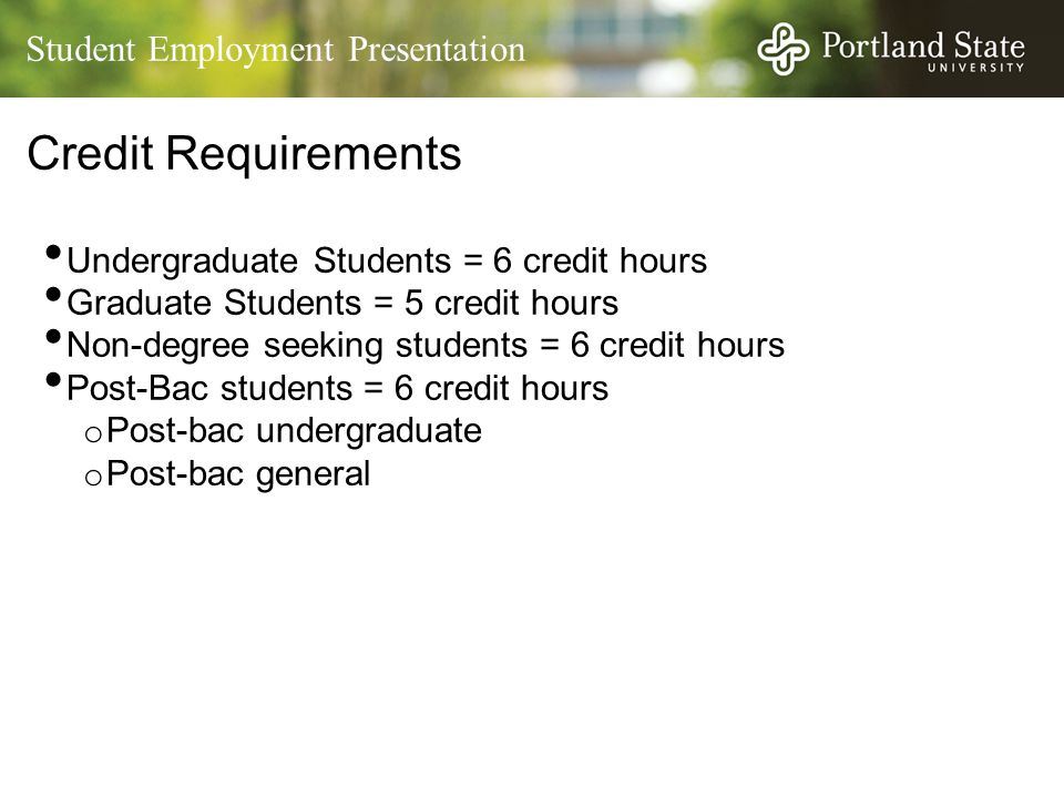 Student Employment Presentation Credit Requirements Undergraduate Students = 6 credit hours Graduate Students = 5 credit hours Non-degree seeking students = 6 credit hours Post-Bac students = 6 credit hours o Post-bac undergraduate o Post-bac general