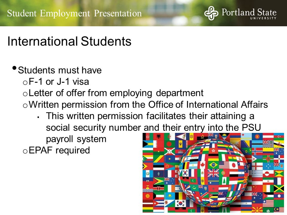 Student Employment Presentation International Students Students must have o F-1 or J-1 visa o Letter of offer from employing department o Written permission from the Office of International Affairs  This written permission facilitates their attaining a social security number and their entry into the PSU payroll system o EPAF required