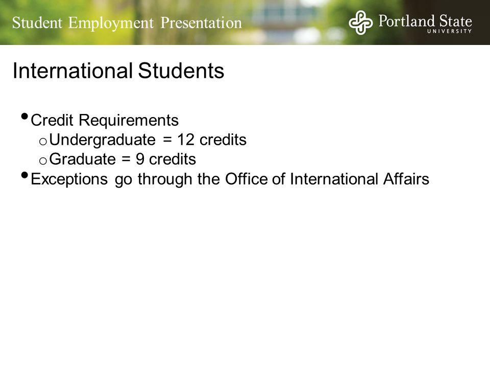 Student Employment Presentation International Students Credit Requirements o Undergraduate = 12 credits o Graduate = 9 credits Exceptions go through the Office of International Affairs