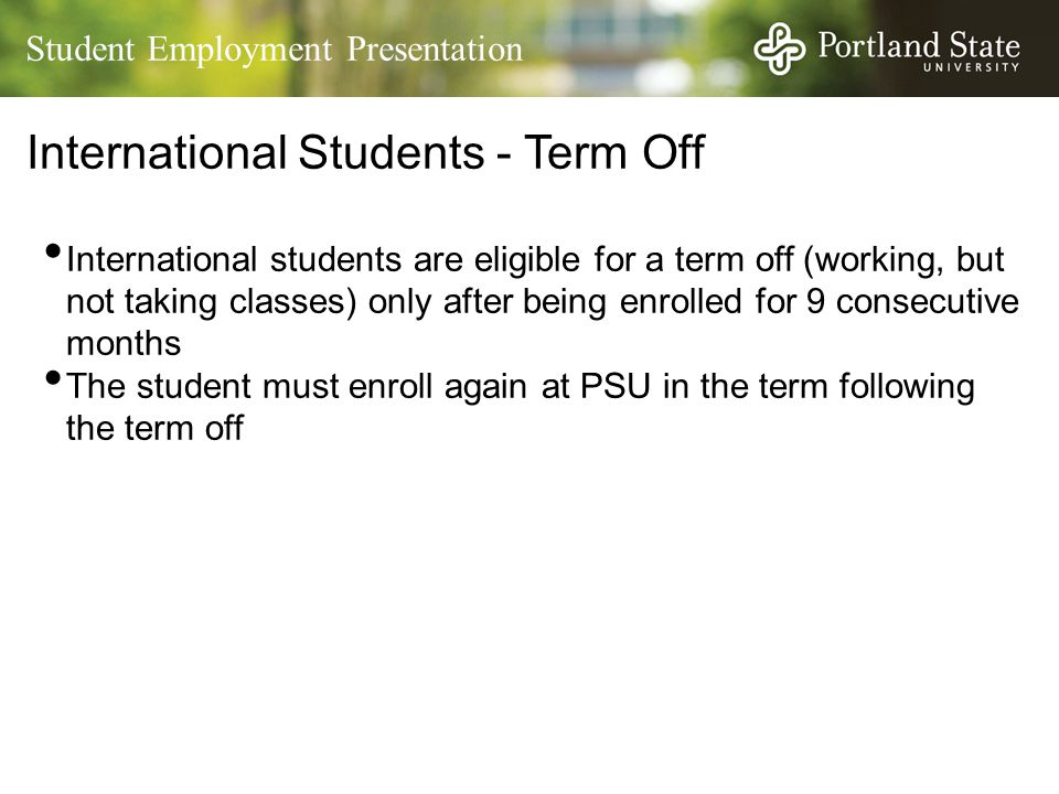 Student Employment Presentation International Students - Term Off International students are eligible for a term off (working, but not taking classes)
