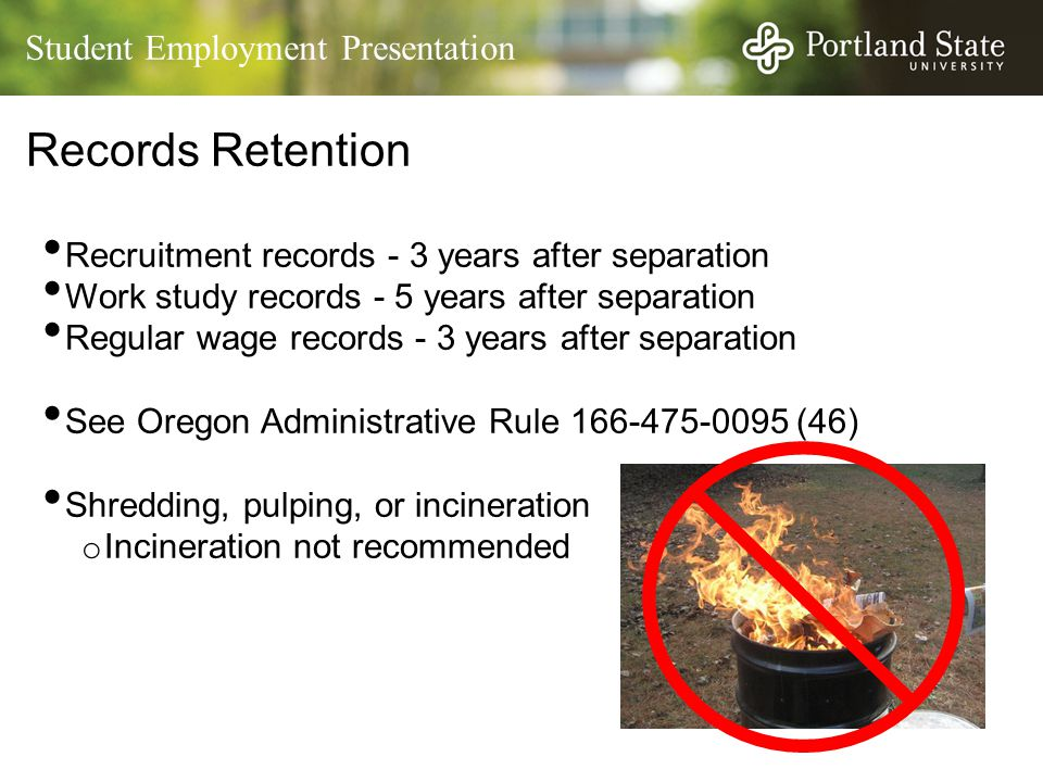 Student Employment Presentation Records Retention Recruitment records - 3 years after separation Work study records - 5 years after separation Regular wage records - 3 years after separation See Oregon Administrative Rule 166-475-0095 (46) Shredding, pulping, or incineration o Incineration not recommended