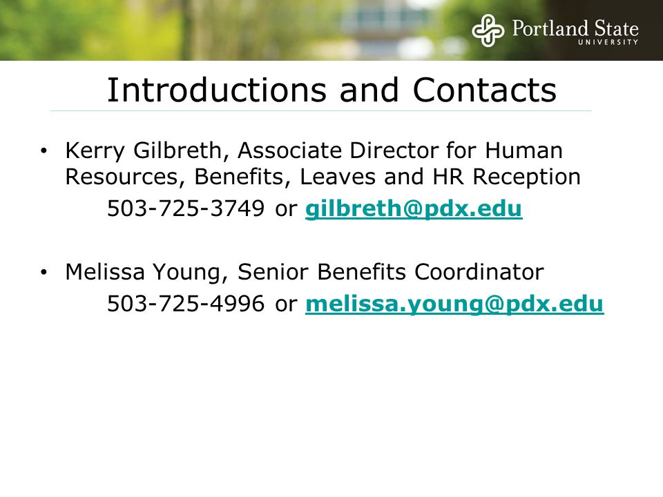 Introductions and Contacts Kerry Gilbreth, Associate Director for Human Resources, Benefits, Leaves and HR Reception 503-725-3749 or gilbreth@pdx.edugilbreth@pdx.edu Melissa Young, Senior Benefits Coordinator 503-725-4996 or melissa.young@pdx.edumelissa.young@pdx.edu