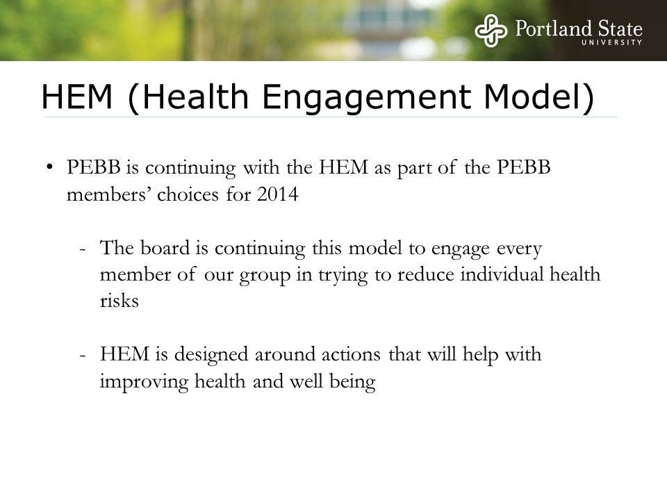 HEM (Health Engagement Model) PEBB is continuing with the HEM as part of the PEBB members' choices for 2014 -The board is continuing this model to engage every member of our group in trying to reduce individual health risks -HEM is designed around actions that will help with improving health and well being