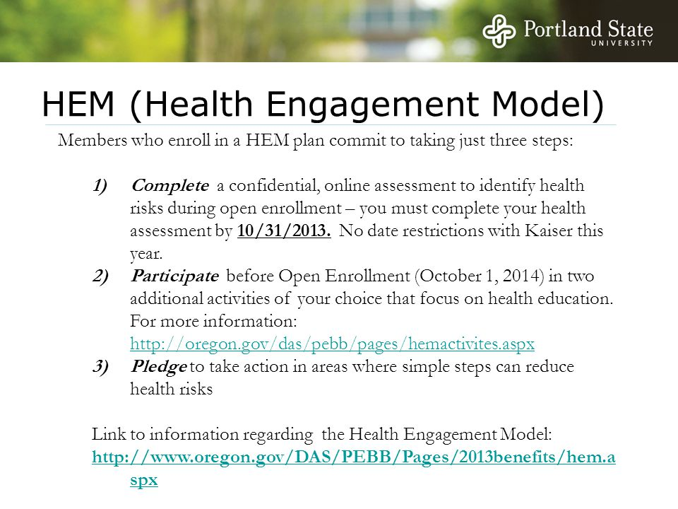 HEM (Health Engagement Model) Members who enroll in a HEM plan commit to taking just three steps: 1)Complete a confidential, online assessment to identify health risks during open enrollment – you must complete your health assessment by 10/31/2013.