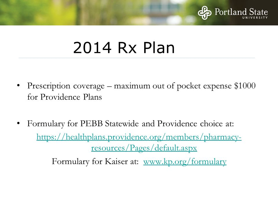 2014 Rx Plan Prescription coverage – maximum out of pocket expense $1000 for Providence Plans Formulary for PEBB Statewide and Providence choice at: https://healthplans.providence.org/members/pharmacy- resources/Pages/default.aspx Formulary for Kaiser at: www.kp.org/formularywww.kp.org/formulary