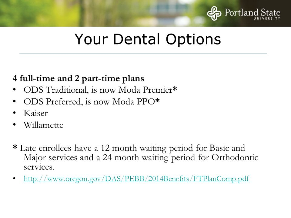 Your Dental Options 4 full-time and 2 part-time plans ODS Traditional, is now Moda Premier* ODS Preferred, is now Moda PPO* Kaiser Willamette * Late enrollees have a 12 month waiting period for Basic and Major services and a 24 month waiting period for Orthodontic services.