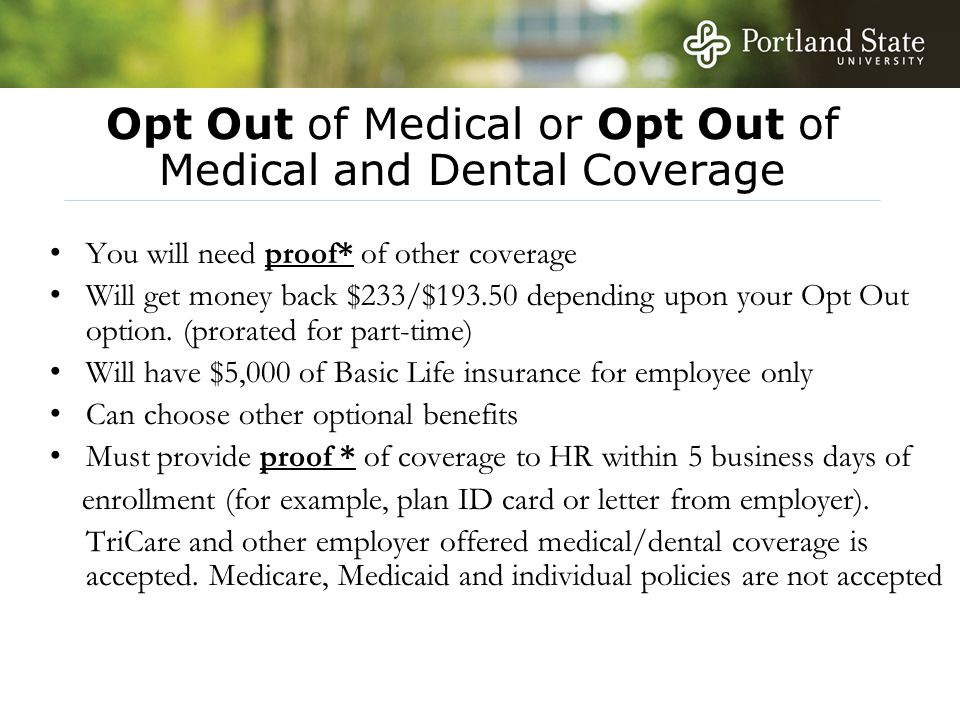 Opt Out of Medical or Opt Out of Medical and Dental Coverage You will need proof* of other coverage Will get money back $233/$193.50 depending upon your Opt Out option.
