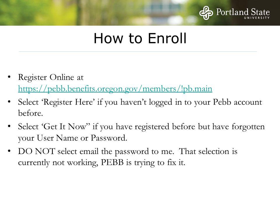 How to Enroll Register Online at https://pebb.benefits.oregon.gov/members/!pb.main https://pebb.benefits.oregon.gov/members/!pb.main Select 'Register