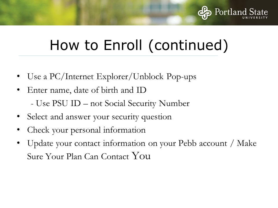 How to Enroll (continued) Use a PC/Internet Explorer/Unblock Pop-ups Enter name, date of birth and ID - Use PSU ID – not Social Security Number Select and answer your security question Check your personal information Update your contact information on your Pebb account / Make Sure Your Plan Can Contact You