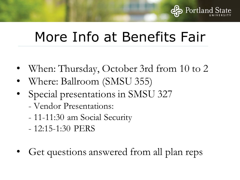 More Info at Benefits Fair When: Thursday, October 3rd from 10 to 2 Where: Ballroom (SMSU 355) Special presentations in SMSU 327 - Vendor Presentation