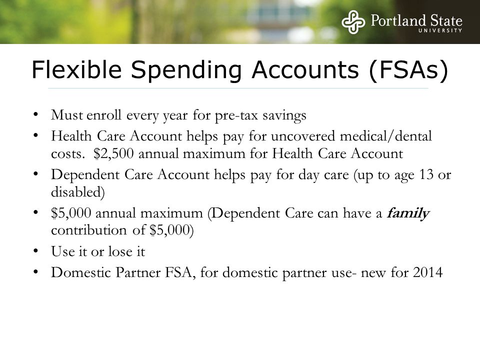 Flexible Spending Accounts (FSAs) Must enroll every year for pre-tax savings Health Care Account helps pay for uncovered medical/dental costs. $2,500