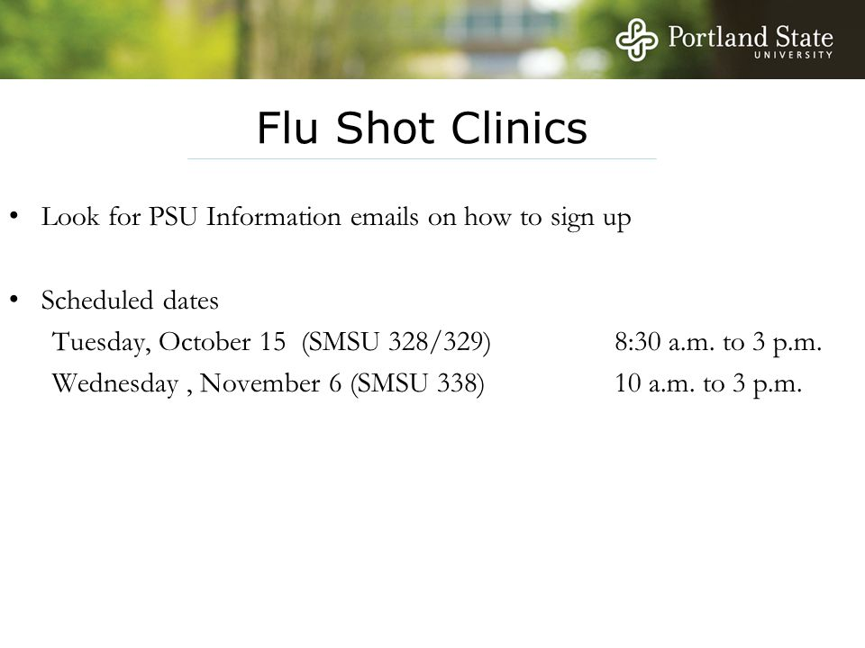 Flu Shot Clinics Look for PSU Information emails on how to sign up Scheduled dates Tuesday, October 15 (SMSU 328/329) 8:30 a.m. to 3 p.m. Wednesday, N