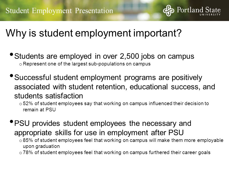 Student Employment Presentation Why is student employment important? Students are employed in over 2,500 jobs on campus o Represent one of the largest
