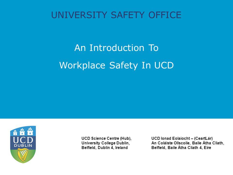 UNIVERSITY SAFETY OFFICE An Introduction To Workplace Safety In UCD UCD Science Centre (Hub), University College Dublin, Belfield, Dublin 4, Ireland UCD Ionad Eolaíocht – (CeartLár) An Coláiste Ollscoile, Baile Átha Cliath, Belfield, Baile Átha Cliath 4, Eire