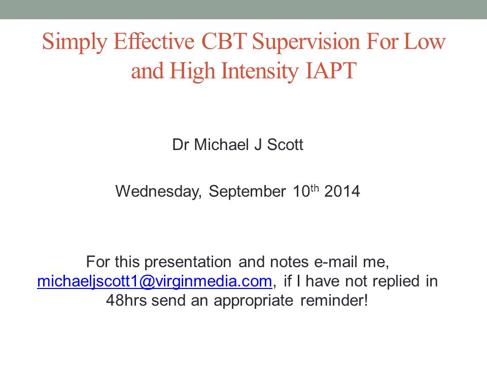 Simply Effective CBT Supervision For Low and High Intensity IAPT Dr Michael J Scott Wednesday, September 10 th 2014 For this presentation and notes e-