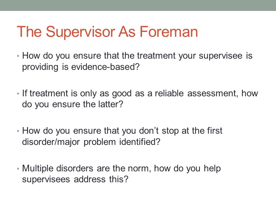 The Supervisor As Foreman How do you ensure that the treatment your supervisee is providing is evidence-based? If treatment is only as good as a relia