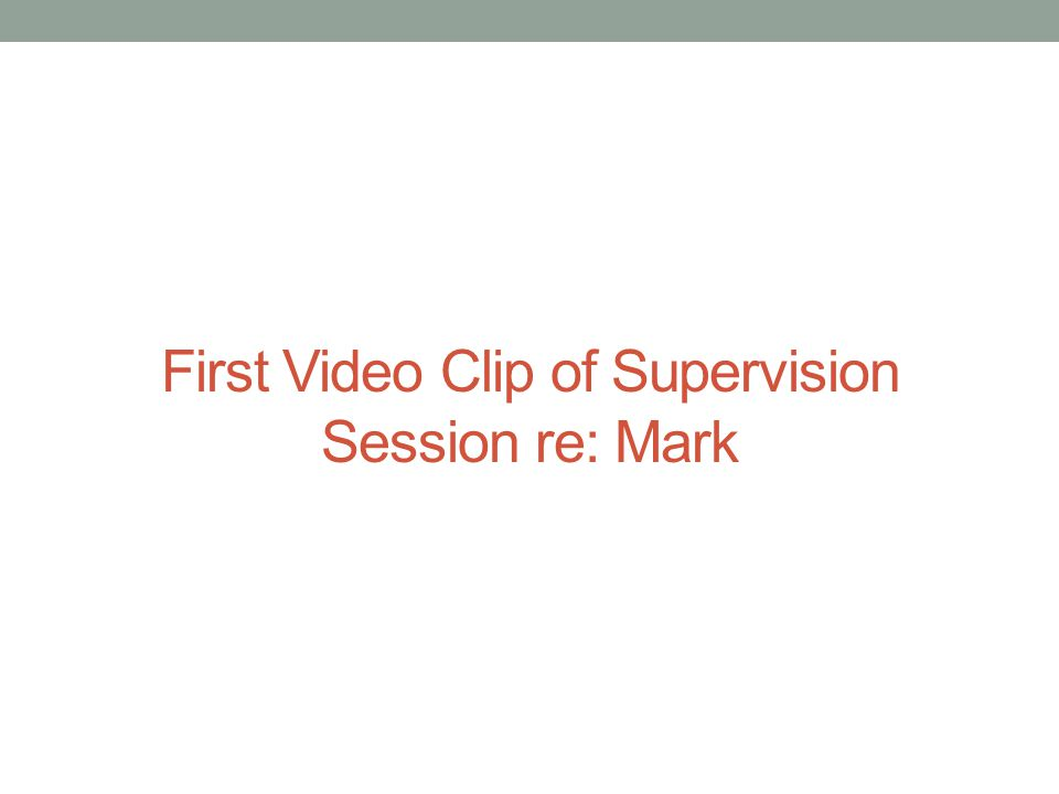 First Video Clip of Supervision Session re: Mark
