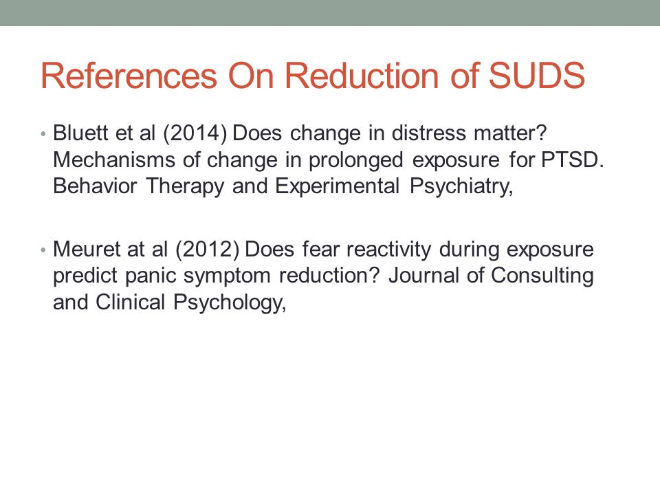 References On Reduction of SUDS Bluett et al (2014) Does change in distress matter? Mechanisms of change in prolonged exposure for PTSD. Behavior Ther