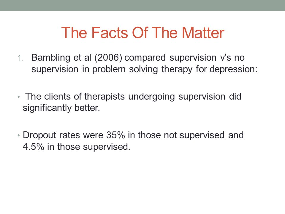 The Facts Of The Matter 1. Bambling et al (2006) compared supervision v's no supervision in problem solving therapy for depression: The clients of the