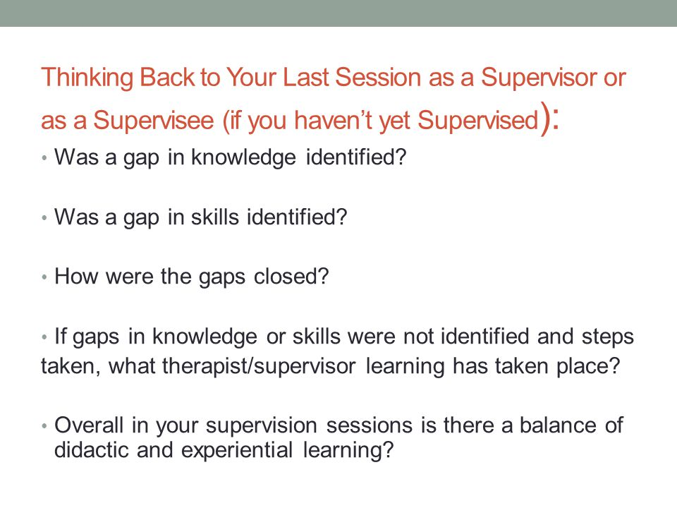 Thinking Back to Your Last Session as a Supervisor or as a Supervisee (if you haven't yet Supervised ): Was a gap in knowledge identified? Was a gap i