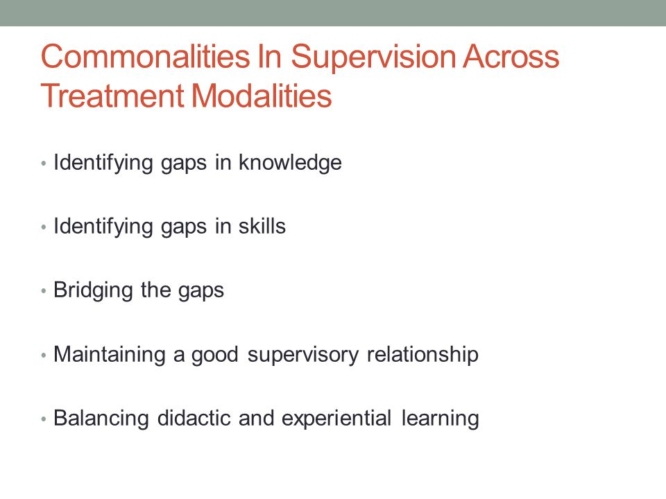 Commonalities In Supervision Across Treatment Modalities Identifying gaps in knowledge Identifying gaps in skills Bridging the gaps Maintaining a good