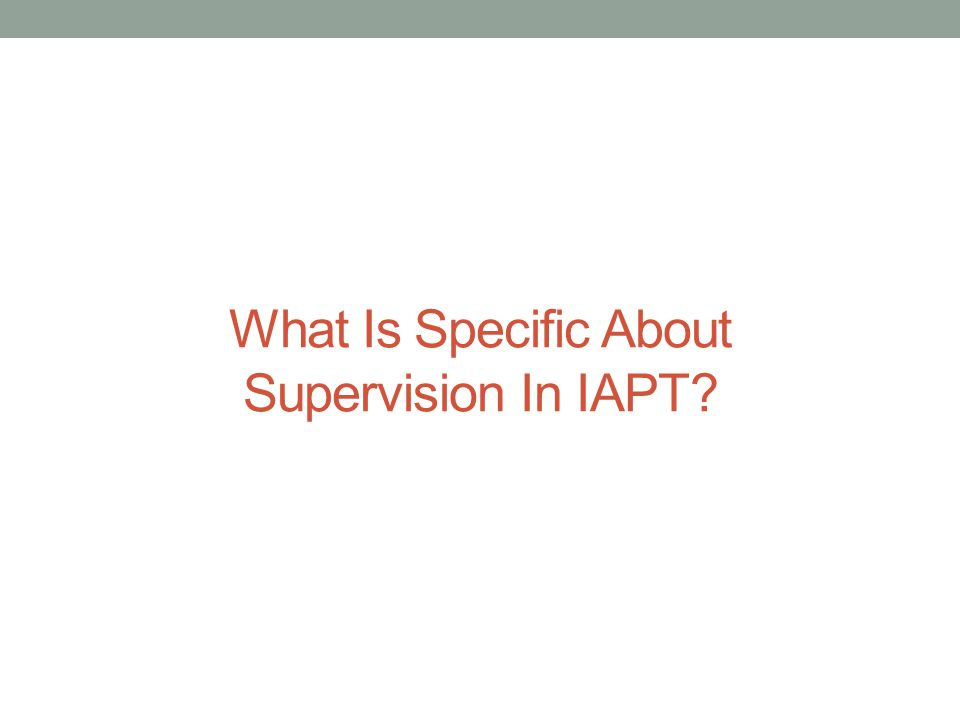 What Is Specific About Supervision In IAPT?
