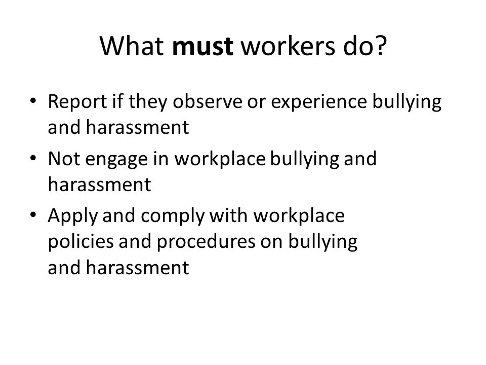 What must workers do? Report if they observe or experience bullying and harassment Not engage in workplace bullying and harassment Apply and comply wi