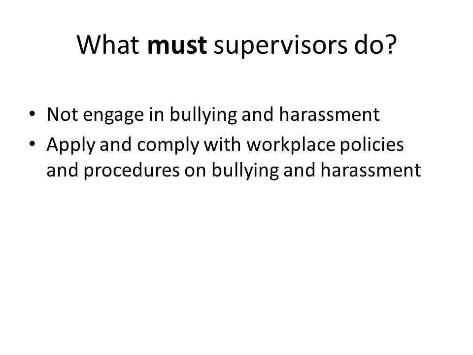 What must supervisors do? Not engage in bullying and harassment Apply and comply with workplace policies and procedures on bullying and harassment