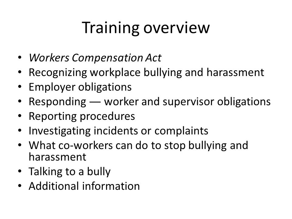 Training overview Workers Compensation Act Recognizing workplace bullying and harassment Employer obligations Responding — worker and supervisor obligations Reporting procedures Investigating incidents or complaints What co-workers can do to stop bullying and harassment Talking to a bully Additional information