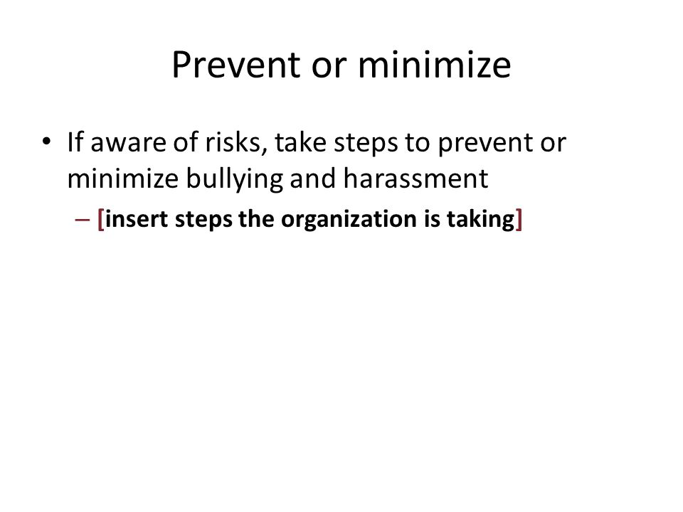 Prevent or minimize If aware of risks, take steps to prevent or minimize bullying and harassment – [insert steps the organization is taking]