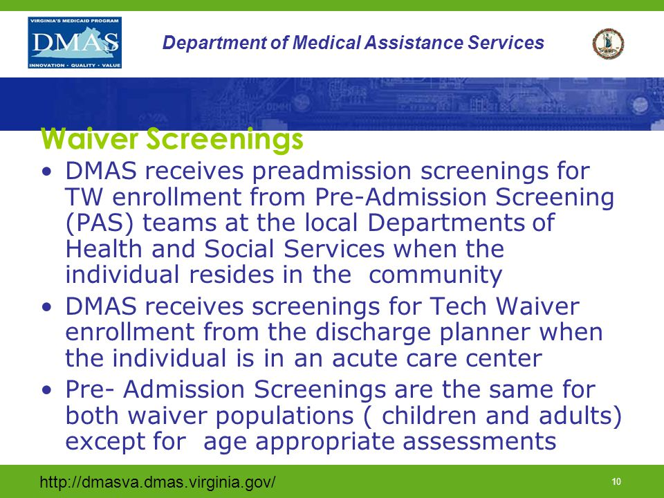 http://dmasva.dmas.virginia.gov/ 10 Department of Medical Assistance Services Waiver Screenings DMAS receives preadmission screenings for TW enrollmen