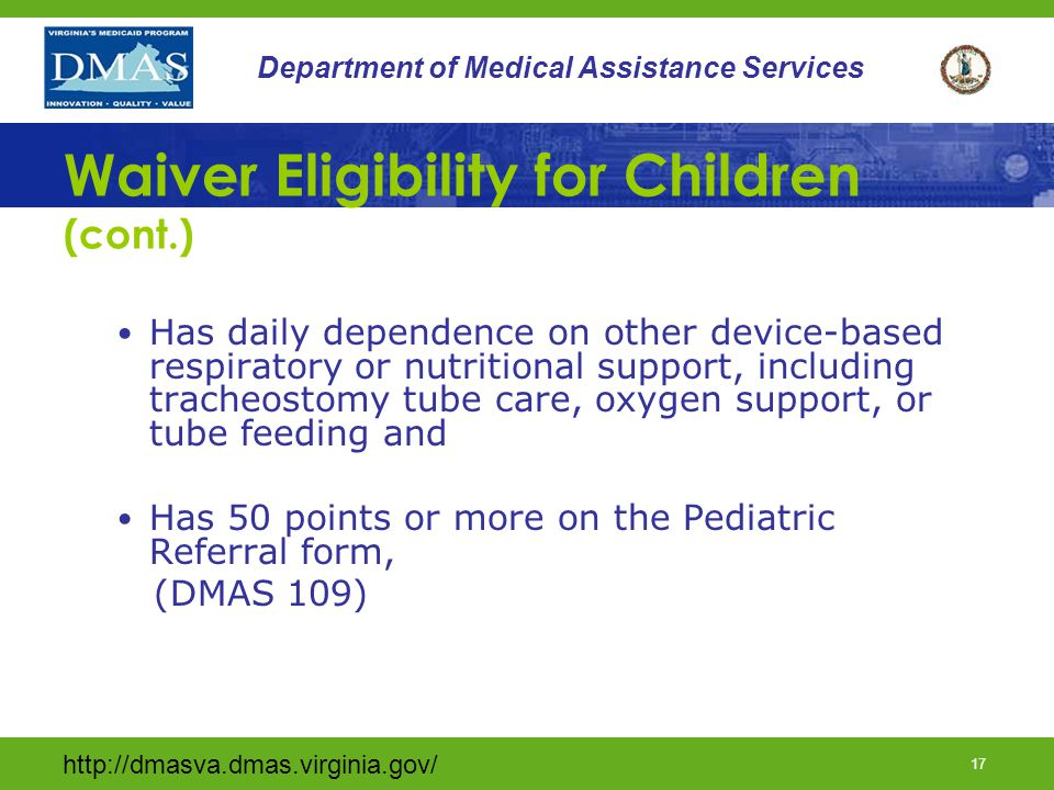 http://dmasva.dmas.virginia.gov/ 17 Department of Medical Assistance Services Waiver Eligibility for Children (cont.) Has daily dependence on other de