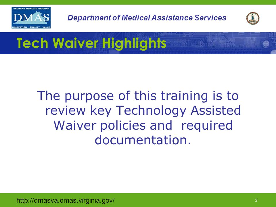 http://dmasva.dmas.virginia.gov/ 3 Department of Medical Assistance Services Tech Waiver Highlights *This training is not all inclusive of Tech Waiver policy, procedures, and requirements *A complete Tech Waiver training may be found on the DMAS Website under Learning Network / Long Term Care