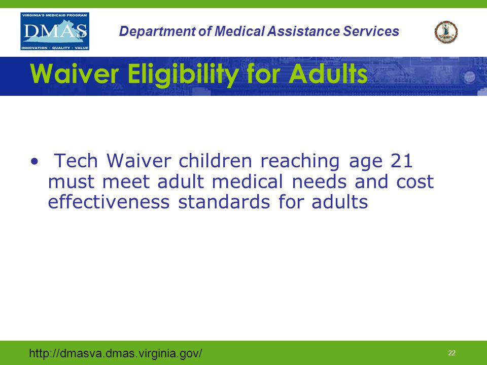 http://dmasva.dmas.virginia.gov/ 22 Department of Medical Assistance Services Waiver Eligibility for Adults Tech Waiver children reaching age 21 must
