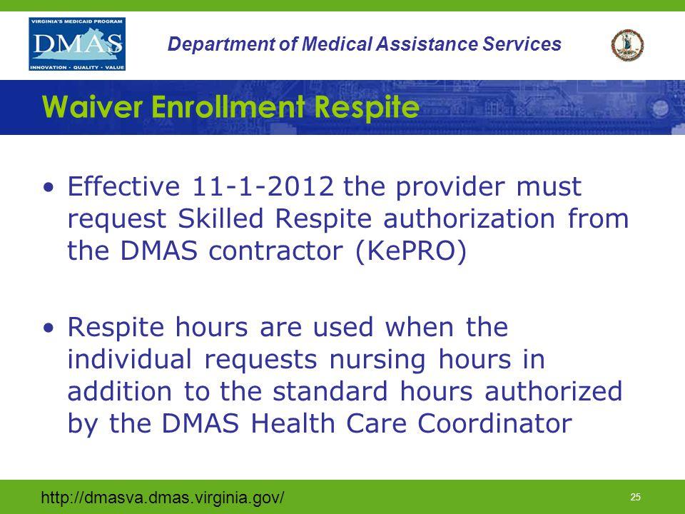 http://dmasva.dmas.virginia.gov/ 25 Department of Medical Assistance Services Waiver Enrollment Respite Effective 11-1-2012 the provider must request