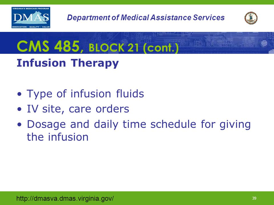 http://dmasva.dmas.virginia.gov/ 39 Department of Medical Assistance Services CMS 485, BLOCK 21 (cont.) Infusion Therapy Type of infusion fluids IV si