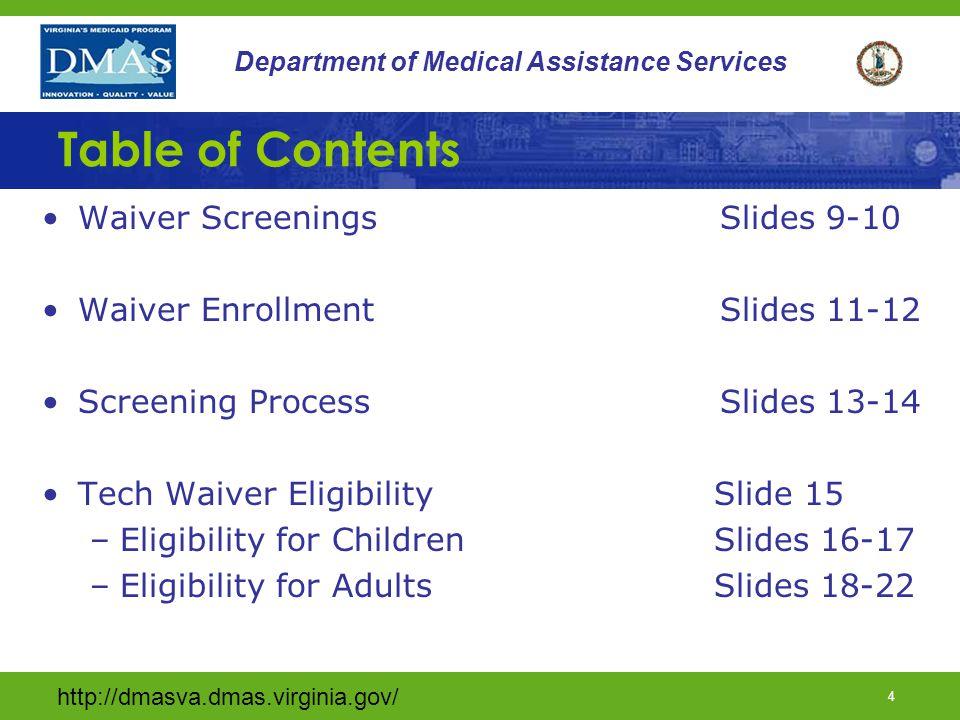 http://dmasva.dmas.virginia.gov/ 4 Department of Medical Assistance Services Table of Contents Waiver Screenings Slides 9-10 Waiver Enrollment Slides