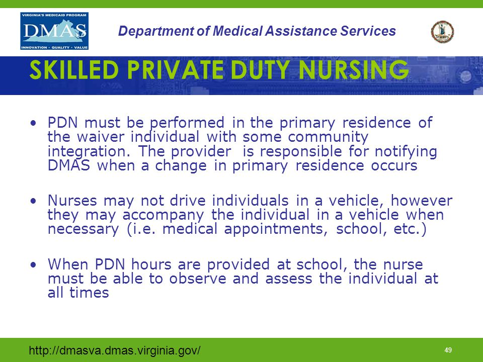 http://dmasva.dmas.virginia.gov/ 49 Department of Medical Assistance Services SKILLED PRIVATE DUTY NURSING PDN must be performed in the primary reside