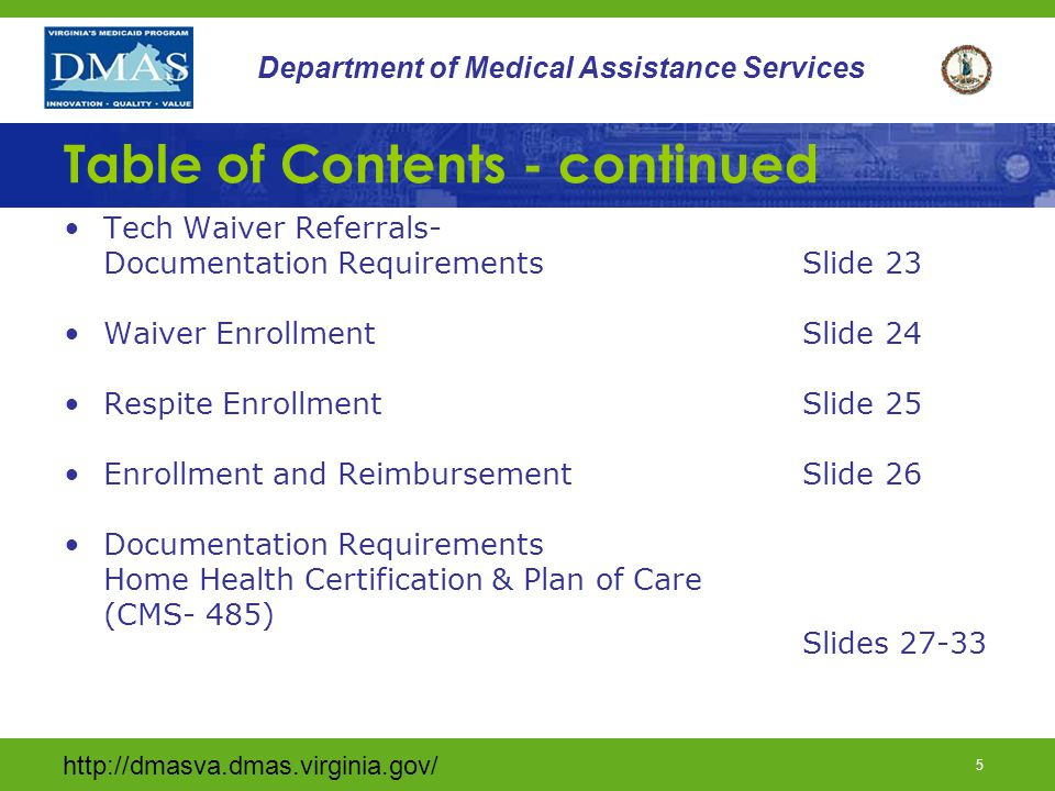 http://dmasva.dmas.virginia.gov/ 6 Department of Medical Assistance Services Table of Contents - continued Orders for Skilled Nursing Care (CMS-485) Block 21 Slides 34-39 RN Supervisory Responsibilities Slides 40-45 RN Supervisor – Agency Transfers Slides 46-48 Skilled Private Duty Nursing Slides 49-51 Use of Two Nursing Providers Slides 52-54