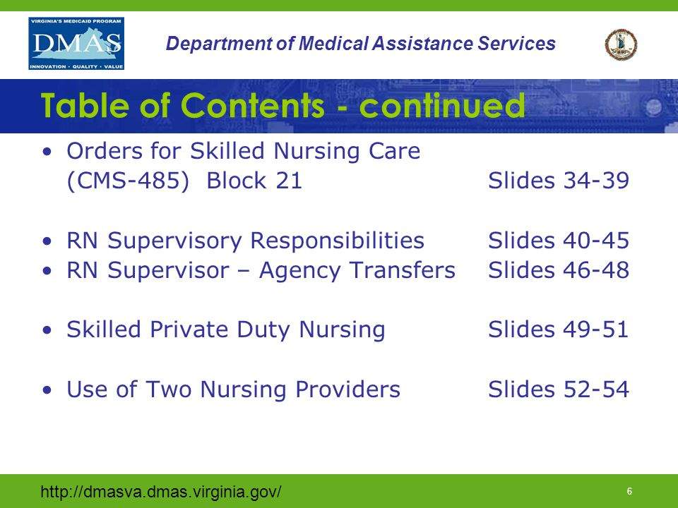 http://dmasva.dmas.virginia.gov/ 47 Department of Medical Assistance Services RN SUPERVISOR RESPONSIBILITIES RN Supervisors should instruct caregivers to contact DMAS staff to inform them of their decision to transfer providers The transferring provider must send to the accepting private duty nursing provider the following information: A letter stating the last date of service to be rendered by the transferring agency and the reason for the transfer (agency initiated transfers) A copy of the current plan of care (CMS 485) and any additional physician orders received during the current certification period