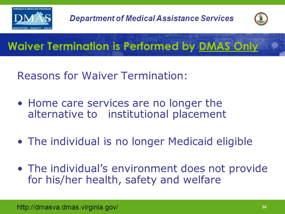 http://dmasva.dmas.virginia.gov/ 64 Department of Medical Assistance Services Waiver Termination is Performed by DMAS Only Reasons for Waiver Terminat
